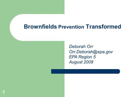1 Brownfields Prevention Transformed Deborah Orr EPA Region 5 August 2008.