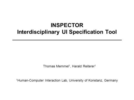 1 Human-Computer Interaction Lab, University of Konstanz, Germany Thomas Memmel 1, Harald Reiterer 1 INSPECTOR Interdisciplinary UI Specification Tool.