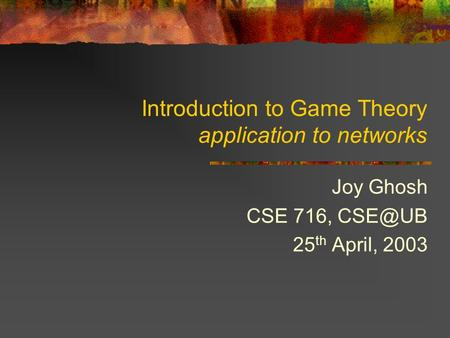 Introduction to Game Theory application to networks Joy Ghosh CSE 716, 25 th April, 2003.