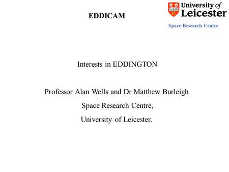 Space Research Centre EDDICAM Interests in EDDINGTON Professor Alan Wells and Dr Matthew Burleigh Space Research Centre, University of Leicester.