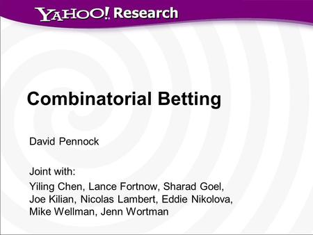 Research Combinatorial Betting David Pennock Joint with: Yiling Chen, Lance Fortnow, Sharad Goel, Joe Kilian, Nicolas Lambert, Eddie Nikolova, Mike Wellman,