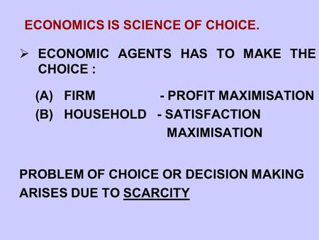 ECONOMICS IS SCIENCE OF CHOICE.  ECONOMIC AGENTS HAS TO MAKE THE CHOICE : (A) FIRM - PROFIT MAXIMISATION (B) HOUSEHOLD - SATISFACTION MAXIMISATION PROBLEM.