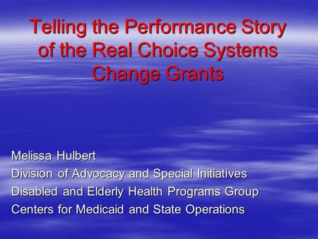 Telling the Performance Story of the Real Choice Systems Change Grants Melissa Hulbert Division of Advocacy and Special Initiatives Disabled and Elderly.