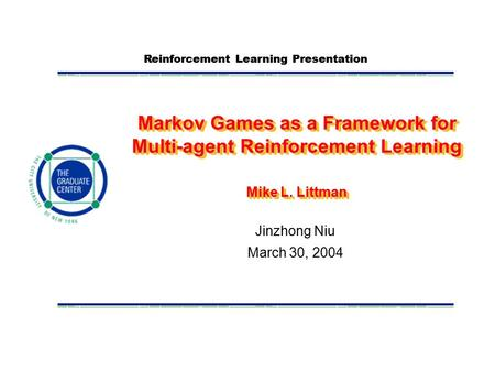 Reinforcement Learning Presentation Markov Games as a Framework for Multi-agent Reinforcement Learning Mike L. Littman Jinzhong Niu March 30, 2004.
