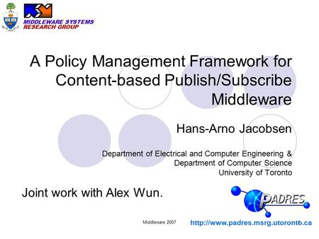 MIDDLEWARE SYSTEMS RESEARCH GROUP Middleware 20071 A Policy Management Framework for Content-based Publish/Subscribe Middleware Hans-Arno Jacobsen Department.