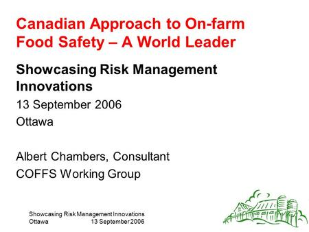 Showcasing Risk Management Innovations Ottawa13 September 2006 Canadian Approach to On-farm Food Safety – A World Leader Showcasing Risk Management Innovations.