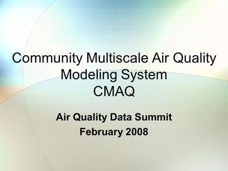 Community Multiscale Air Quality Modeling System CMAQ Air Quality Data Summit February 2008.