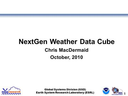 1 Global Systems Division (GSD) Earth System Research Laboratory (ESRL) NextGen Weather Data Cube Chris MacDermaid October, 2010.