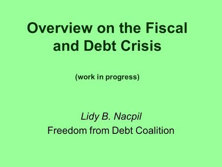 Overview on the Fiscal and Debt Crisis (work in progress) Lidy B. Nacpil Freedom from Debt Coalition.