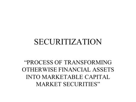 """PROCESS OF TRANSFORMING OTHERWISE FINANCIAL ASSETS INTO MARKETABLE CAPITAL MARKET SECURITIES"" SECURITIZATION."