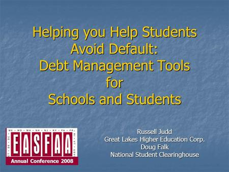 Helping you Help Students Avoid Default: Debt Management Tools for Schools and Students Russell Judd Great Lakes Higher Education Corp. Doug Falk National.