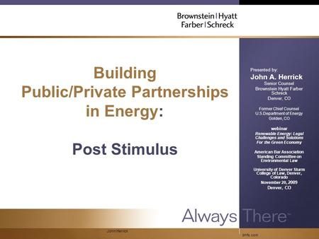 Bhfs.com John Herrick Building Public/Private Partnerships in Energy: Post Stimulus Presented by: John A. Herrick Senior Counsel Brownstein Hyatt Farber.