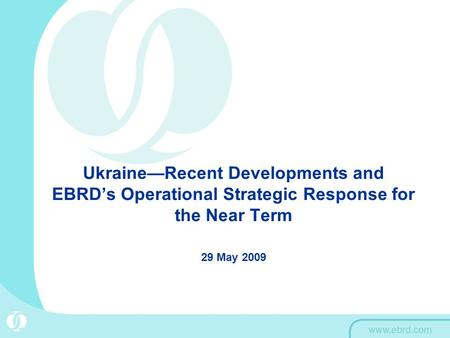 Ukraine—Recent Developments and EBRD's Operational Strategic Response for the Near Term 29 May 2009.