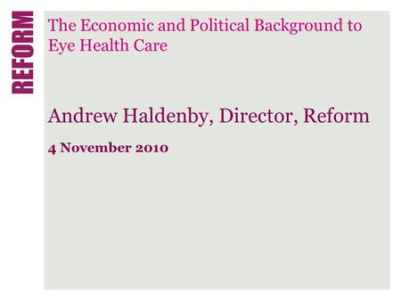 The Economic and Political Background to Eye Health Care Andrew Haldenby, Director, Reform 4 November 2010.