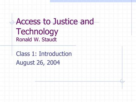 Access to Justice and Technology Ronald W. Staudt Class 1: Introduction August 26, 2004.