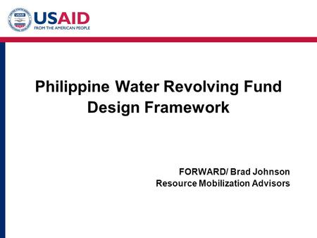Philippine Water Revolving Fund Design Framework FORWARD/ Brad Johnson Resource Mobilization Advisors.