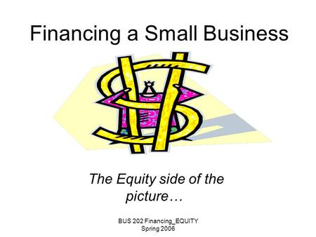 BUS 202 Financing_EQUITY Spring 2006 Financing a Small Business The Equity side of the picture…