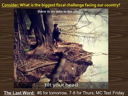 Consider: What is the biggest fiscal challenge facing our country? The Last Word: #6 for tomorrow, 7-8 for Thurs; MC Test Friday.