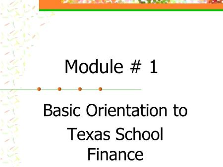 Module # 1 Basic Orientation to Texas School Finance.
