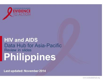 Www.aidsdatahub.org HIV and AIDS Data Hub for Asia-Pacific Review in slides Philippines Last updated: November 2014.