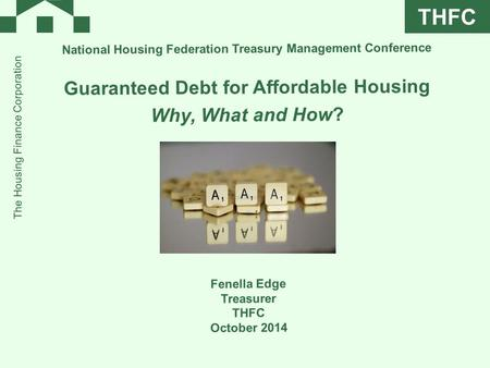 THFC The Housing Finance Corporation National Housing Federation Treasury Management Conference Guaranteed Debt for Affordable Housing Why, What and How?