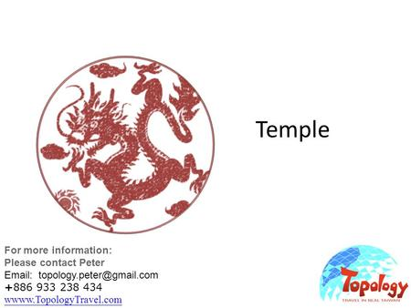 Temple For more information: Please contact Peter   +886 933 238 434 wwww.TopologyTravel.com wwww.TopologyTravel.com.