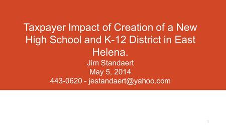 Taxpayer Impact of Creation of a New High School and K-12 District in East Helena. Jim Standaert May 5, 2014 443-0620 - T 1.