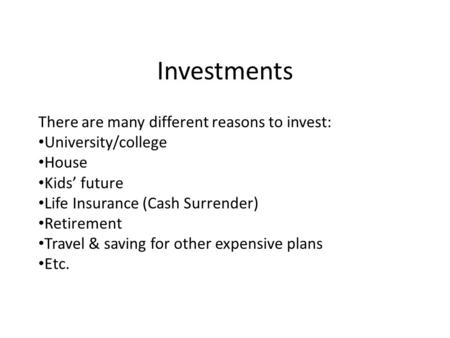 Investments There are many different reasons to invest: University/college House Kids' future Life Insurance (Cash Surrender) Retirement Travel & saving.