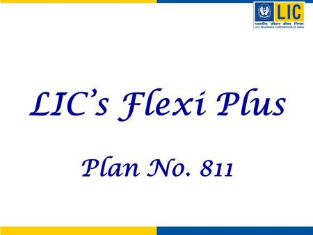 LIC's Flexi Plus Plan No. 811. Flexi Plus - Highlights Life Insurance Protection Payment of Sum Assured on death Financial protection Payment of Fund.