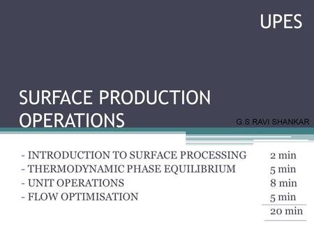 SURFACE PRODUCTION OPERATIONS - INTRODUCTION TO SURFACE PROCESSING2 min - THERMODYNAMIC PHASE EQUILIBRIUM5 min - UNIT OPERATIONS8 min - FLOW OPTIMISATION5.