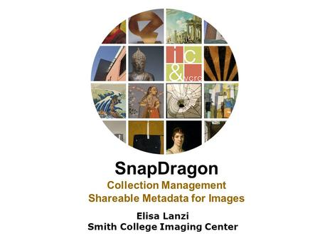 SnapDragon Collection Management Shareable Metadata for Images Elisa Lanzi Smith College Imaging Center.