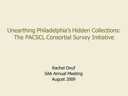 Unearthing Philadelphia's Hidden Collections: The PACSCL Consortial Survey Initiative Rachel Onuf SAA Annual Meeting August 2009.