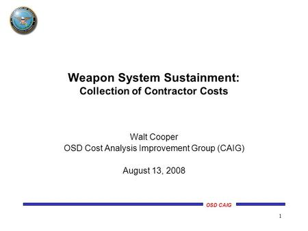 OSD CAIG 1 Walt Cooper OSD Cost Analysis Improvement Group (CAIG) August 13, 2008 Weapon System Sustainment: Collection of Contractor Costs.