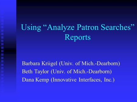 "Using ""Analyze Patron Searches"" Reports Barbara Kriigel (Univ. of Mich.-Dearborn) Beth Taylor (Univ. of Mich.-Dearborn) Dana Kemp (Innovative Interfaces,"