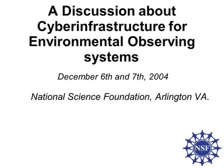 A Discussion about Cyberinfrastructure for Environmental Observing systems December 6th and 7th, 2004 National Science Foundation, Arlington VA.