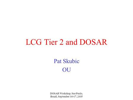 DOSAR Workshop, Sao Paulo, Brazil, September 16-17, 2005 LCG Tier 2 and DOSAR Pat Skubic OU.