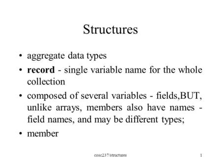 Cosc237/structures1 Structures aggregate data types record - single variable name for the whole collection composed of several variables - fields,BUT,