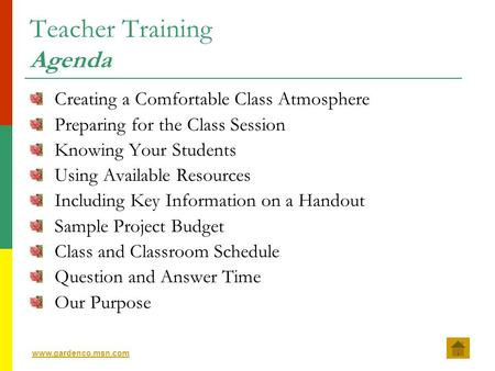 www.gardenco.msn.com Teacher Training Agenda Creating a Comfortable Class Atmosphere Preparing for the Class Session Knowing Your Students Using Available.