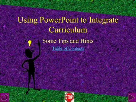 Using PowerPoint to Integrate Curriculum Some Tips and Hints Table of Contents.