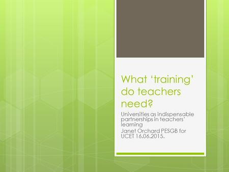What 'training' do teachers need? Universities as indispensable partnerships in teachers' learning Janet Orchard PESGB for UCET 16.06.2015.