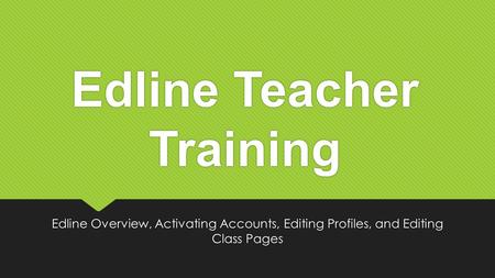Edline Teacher Training Edline Overview, Activating Accounts, Editing Profiles, and Editing Class Pages.