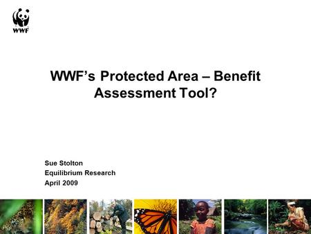 WWF's Protected Area – Benefit Assessment Tool? Sue Stolton Equilibrium Research April 2009.