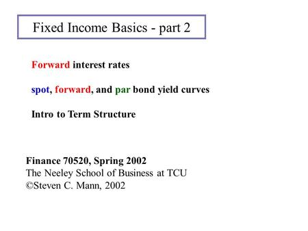 Fixed Income Basics - part 2 Finance 70520, Spring 2002 The Neeley School of Business at TCU ©Steven C. Mann, 2002 Forward interest rates spot, forward,