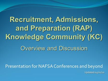 Recruitment, Admissions, and Preparation (RAP) Knowledge Community (KC) Overview and Discussion Presentation for NAFSA Conferences and beyond Updated 04/01/10.