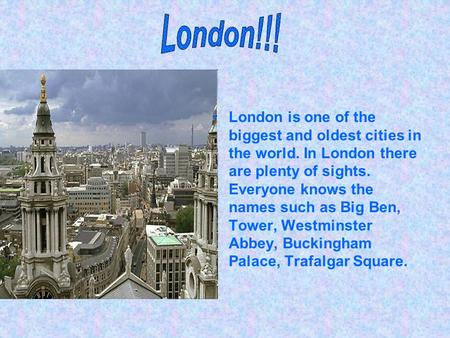 London is one of the biggest and oldest cities in the world. In London there are plenty of sights. Everyone knows the names such as Big Ben, Tower, Westminster.