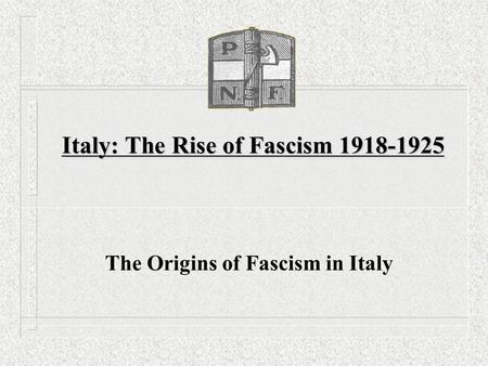 Italy: The Rise of Fascism 1918-1925 The Origins of Fascism in Italy.