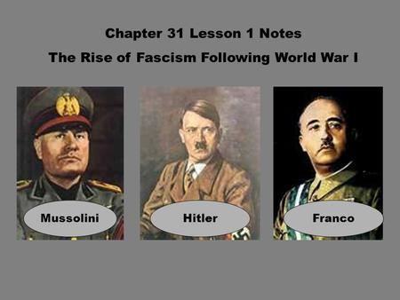 Chapter 31 Lesson 1 Notes The Rise of Fascism Following World War I MussoliniHitlerFranco.