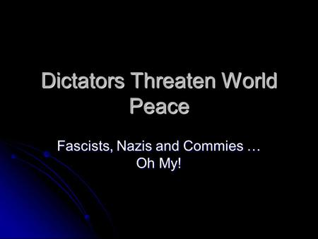 Dictators Threaten World Peace Fascists, Nazis and Commies … Oh My!