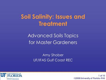 Soil Salinity: Issues and Treatment Advanced Soils Topics for Master Gardeners Amy Shober UF/IFAS Gulf Coast REC 1 of 10 ©2008 University of Florida-IFAS.