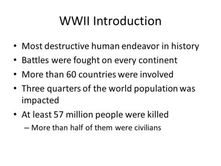 WWII Introduction Most destructive human endeavor in history Battles were fought on every continent More than 60 countries were involved Three quarters.